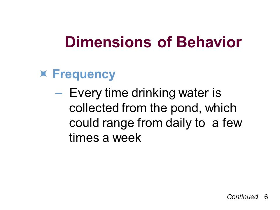 Continued 7 Dimensions of Behavior Duration – Each individual filtering session may take 10–15 minutes; filtering as a health habit needs to be practiced for several years until guinea worm is eliminated from the village