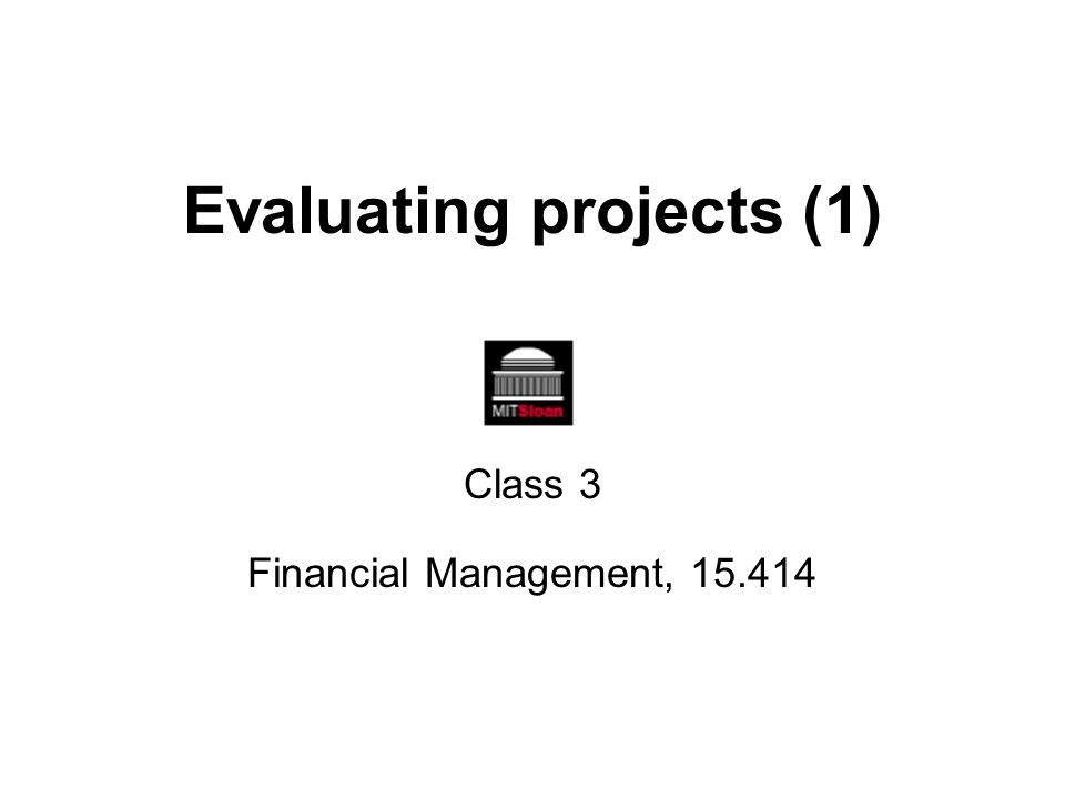 Evaluating projects (1) Class 3 Financial Management, 15.414