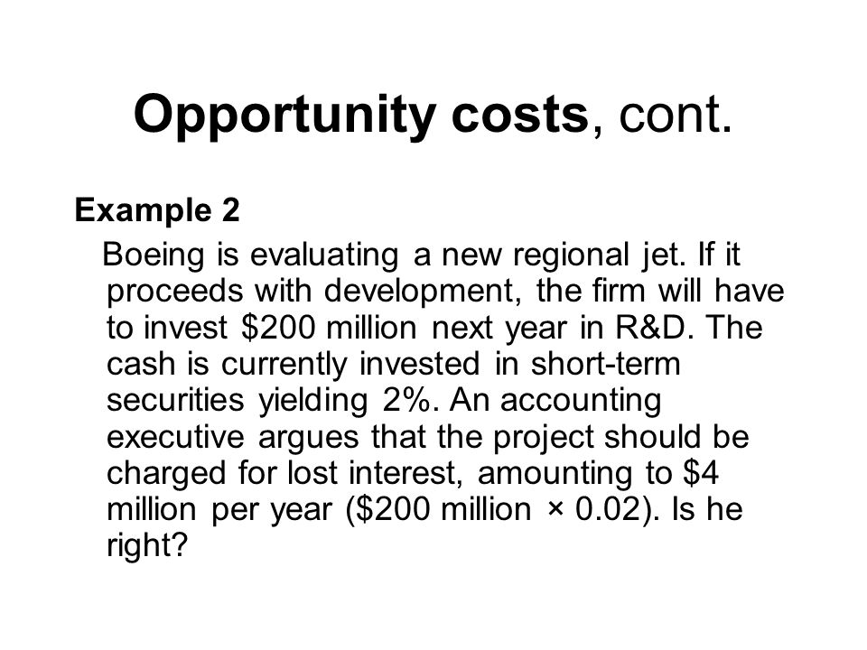 Opportunity costs, cont. Example 2 Boeing is evaluating a new regional jet.