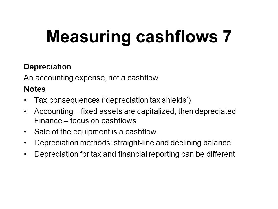 Measuring cashflows 7 Depreciation An accounting expense, not a cashflow Notes Tax consequences (depreciation tax shields) Accounting – fixed assets a