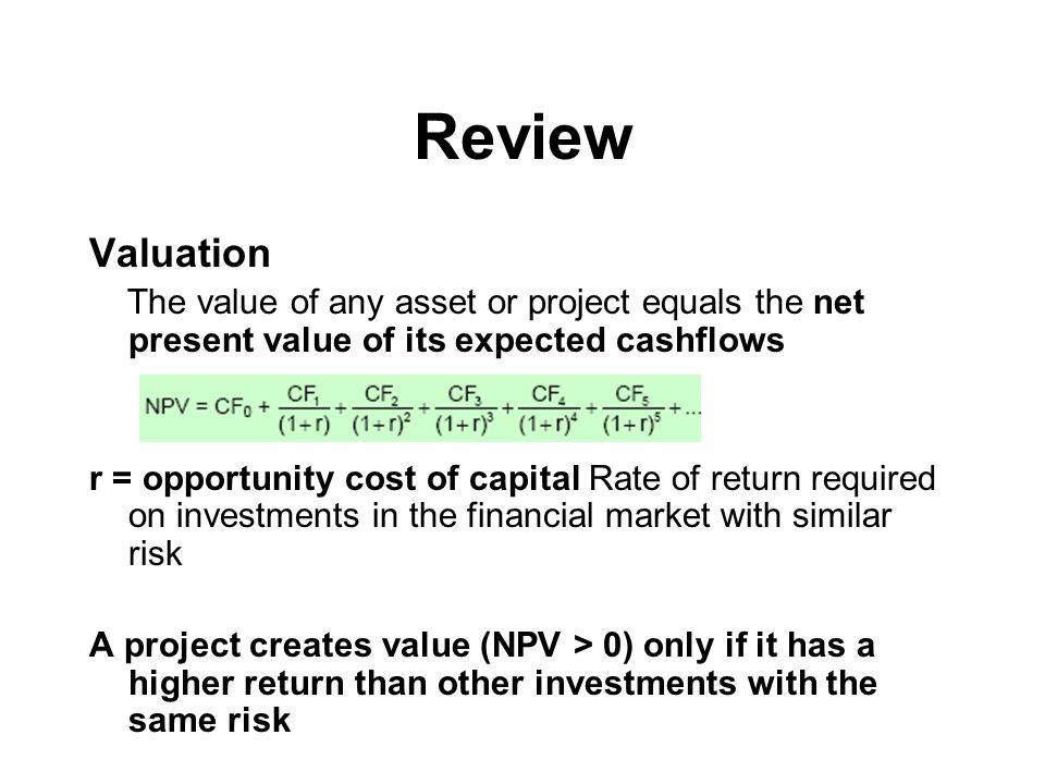Review Valuation The value of any asset or project equals the net present value of its expected cashflows r = opportunity cost of capital Rate of return required on investments in the financial market with similar risk A project creates value (NPV > 0) only if it has a higher return than other investments with the same risk