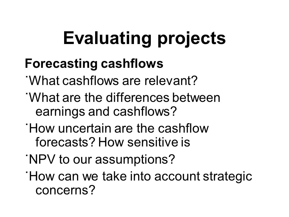 Evaluating projects Forecasting cashflows ˙What cashflows are relevant? ˙What are the differences between earnings and cashflows? ˙How uncertain are t