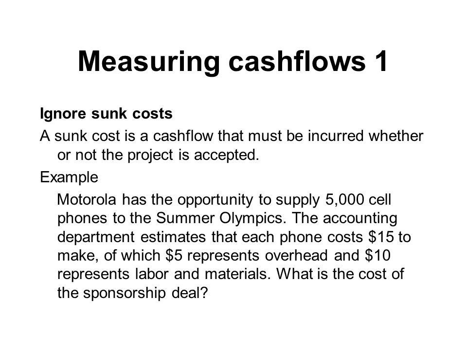 Measuring cashflows 1 Ignore sunk costs A sunk cost is a cashflow that must be incurred whether or not the project is accepted.