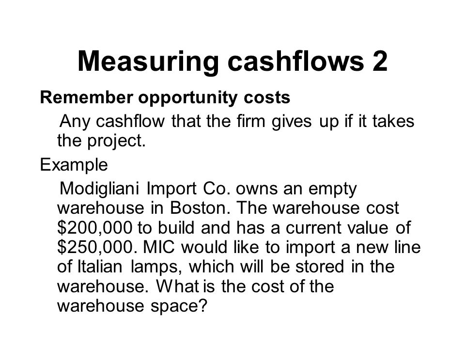 Measuring cashflows 2 Remember opportunity costs Any cashflow that the firm gives up if it takes the project. Example Modigliani Import Co. owns an em