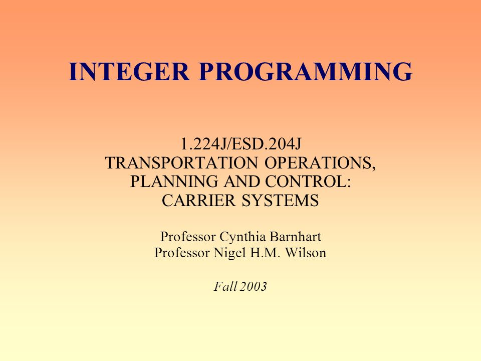 INTEGER PROGRAMMING 1.224J/ESD.204J TRANSPORTATION OPERATIONS, PLANNING AND CONTROL: CARRIER SYSTEMS Professor Cynthia Barnhart Professor Nigel H.M.