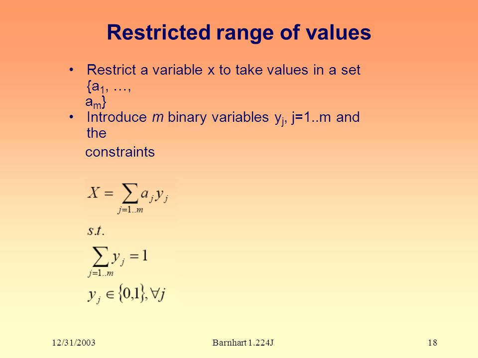 12/31/2003Barnhart 1.224J18 Restricted range of values Restrict a variable x to take values in a set {a 1, …, a m } Introduce m binary variables y j, j=1..m and the constraints