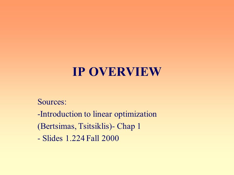 IP OVERVIEW Sources: -Introduction to linear optimization (Bertsimas, Tsitsiklis)- Chap 1 - Slides 1.224 Fall 2000