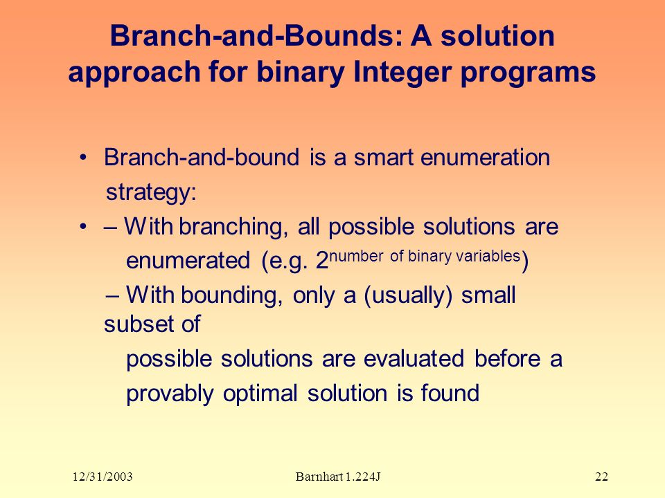 12/31/2003Barnhart 1.224J22 Branch-and-Bounds: A solution approach for binary Integer programs Branch-and-bound is a smart enumeration strategy: – With branching, all possible solutions are enumerated (e.g.