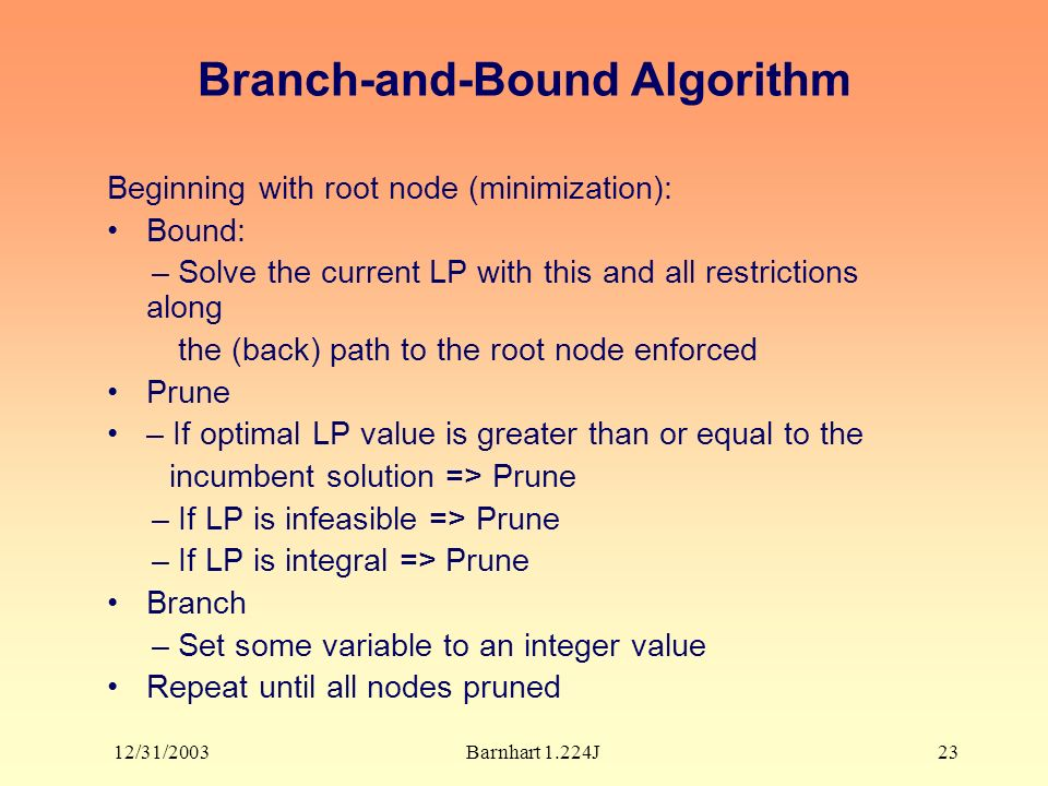 12/31/2003Barnhart 1.224J23 Branch-and-Bound Algorithm Beginning with root node (minimization): Bound: – Solve the current LP with this and all restrictions along the (back) path to the root node enforced Prune – If optimal LP value is greater than or equal to the incumbent solution => Prune – If LP is infeasible => Prune – If LP is integral => Prune Branch – Set some variable to an integer value Repeat until all nodes pruned