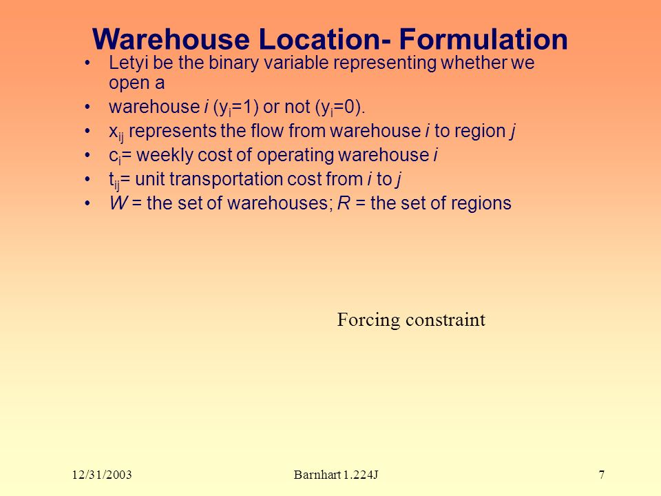 12/31/2003Barnhart 1.224J7 Warehouse Location- Formulation Letyi be the binary variable representing whether we open a warehouse i (y i =1) or not (y i =0).