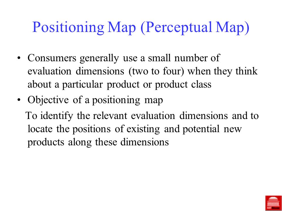Positioning Map (Perceptual Map) Consumers generally use a small number of evaluation dimensions (two to four) when they think about a particular product or product class Objective of a positioning map To identify the relevant evaluation dimensions and to locate the positions of existing and potential new products along these dimensions