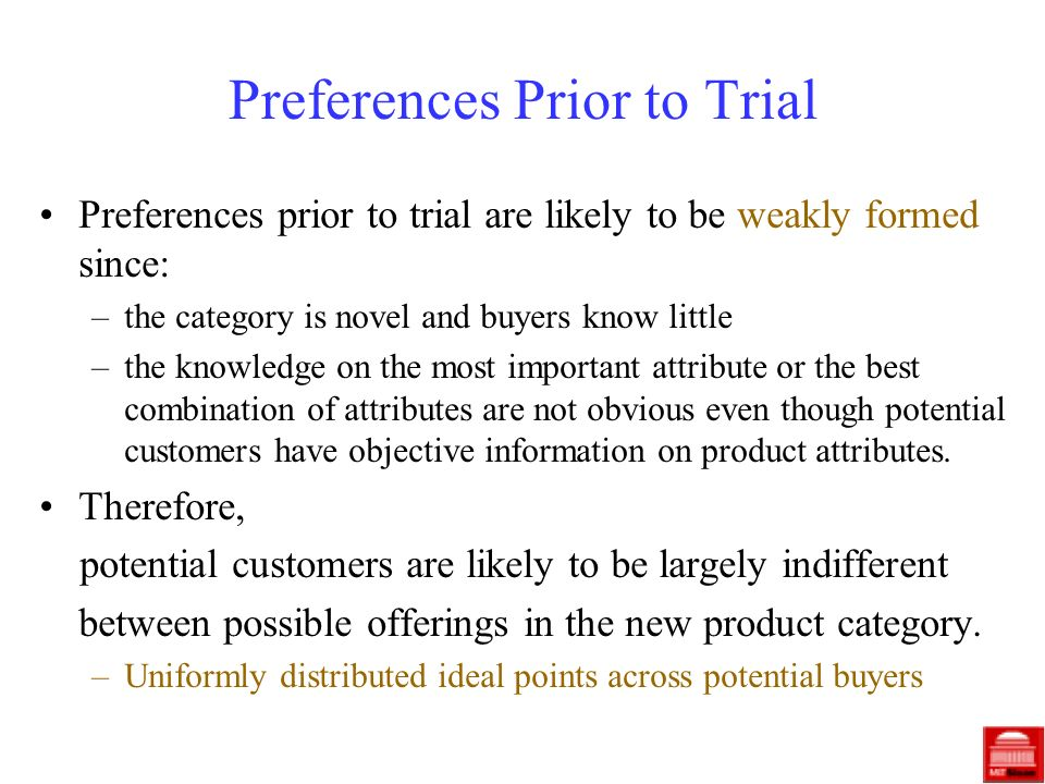 Preferences Prior to Trial Preferences prior to trial are likely to be weakly formed since: –the category is novel and buyers know little –the knowledge on the most important attribute or the best combination of attributes are not obvious even though potential customers have objective information on product attributes.