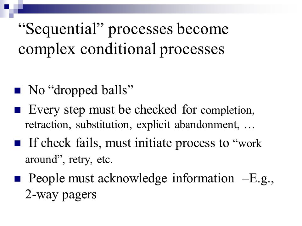 Sequential processes become complex conditional processes No dropped balls Every step must be checked for completion, retraction, substitution, explicit abandonment, … If check fails, must initiate process to work around, retry, etc.