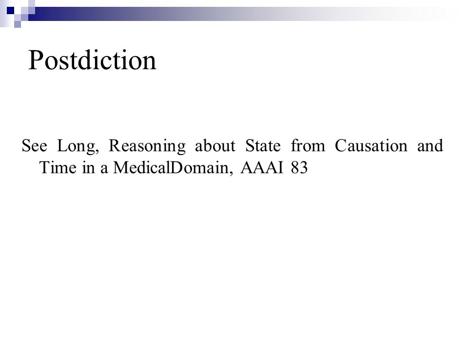 Postdiction See Long, Reasoning about State from Causation and Time in a MedicalDomain, AAAI 83