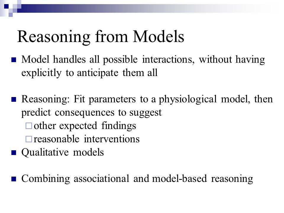 Reasoning from Models Model handles all possible interactions, without having explicitly to anticipate them all Reasoning: Fit parameters to a physiological model, then predict consequences to suggest other expected findings reasonable interventions Qualitative models Combining associational and model-based reasoning