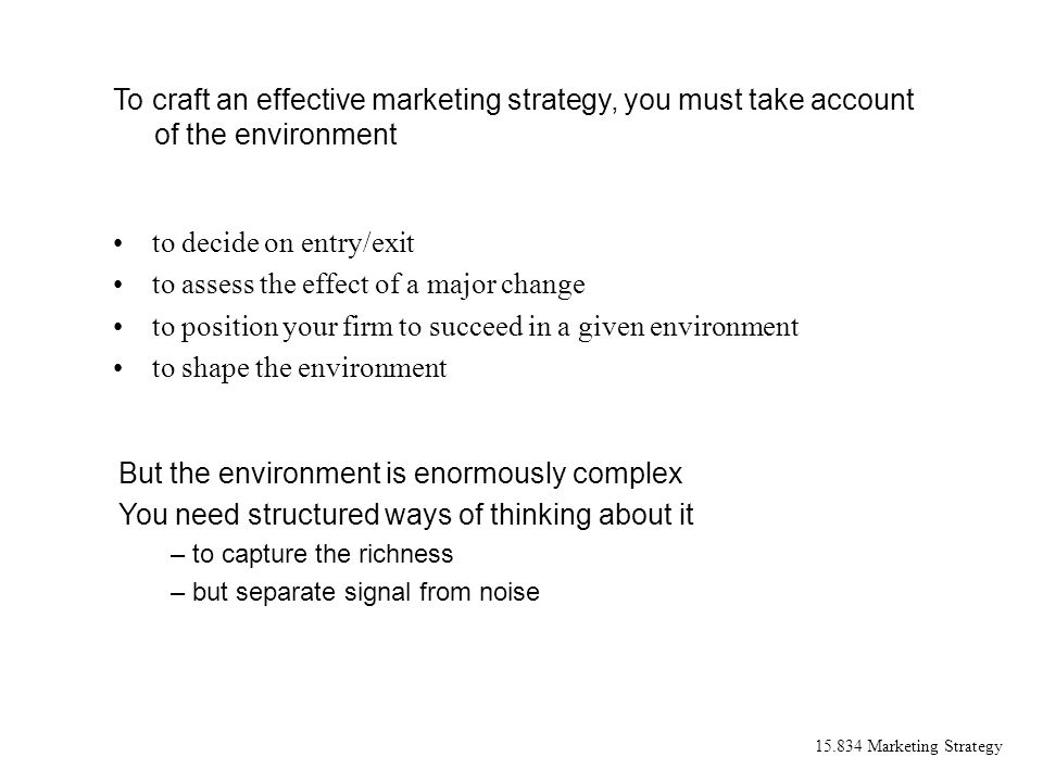 15.834 Marketing Strategy to decide on entry/exit to assess the effect of a major change to position your firm to succeed in a given environment to sh
