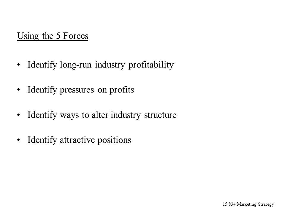 15.834 Marketing Strategy Using the 5 Forces Identify long-run industry profitability Identify pressures on profits Identify ways to alter industry structure Identify attractive positions