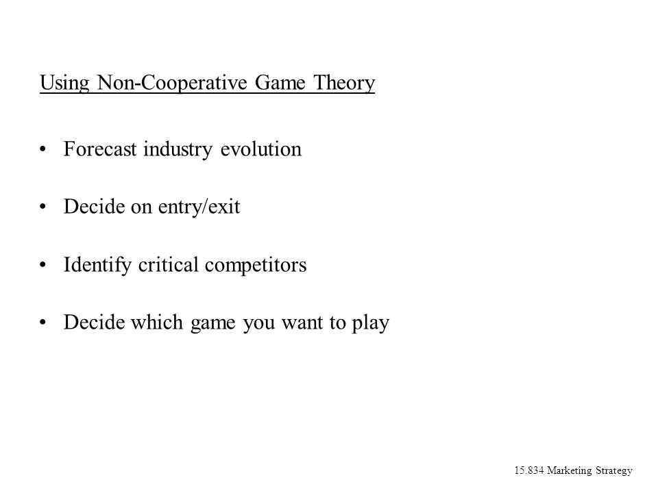 15.834 Marketing Strategy Using Non-Cooperative Game Theory Forecast industry evolution Decide on entry/exit Identify critical competitors Decide whic