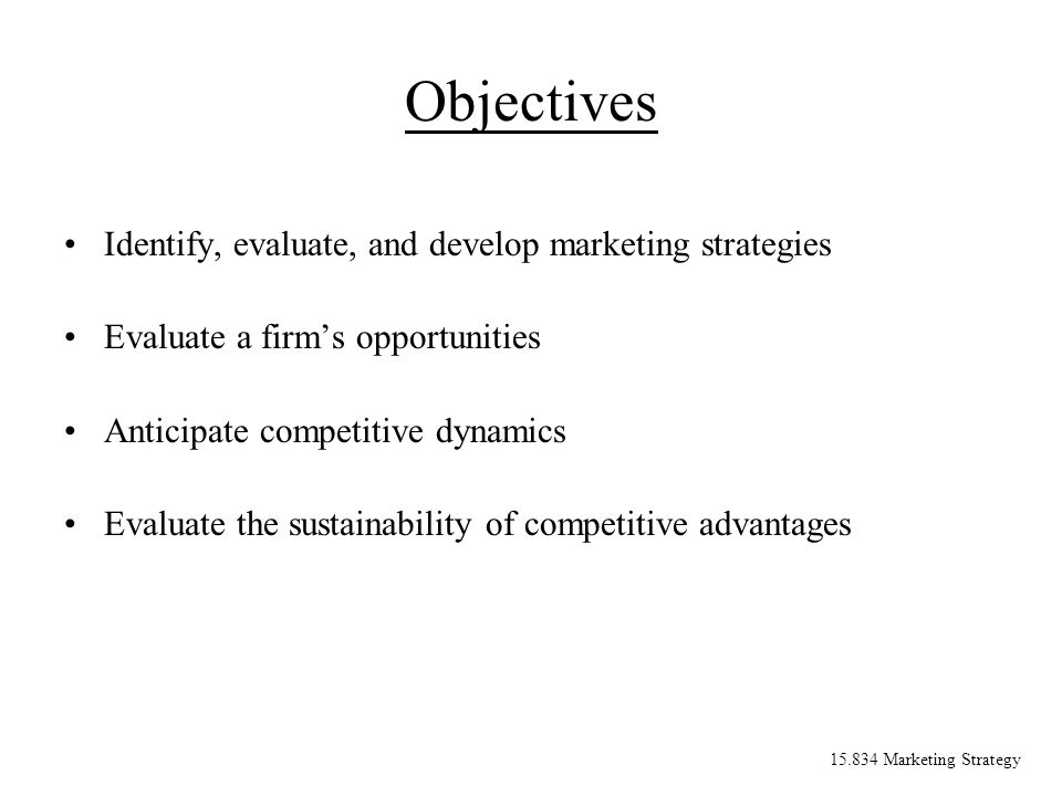 15.834 Marketing Strategy Objectives Identify, evaluate, and develop marketing strategies Evaluate a firms opportunities Anticipate competitive dynami
