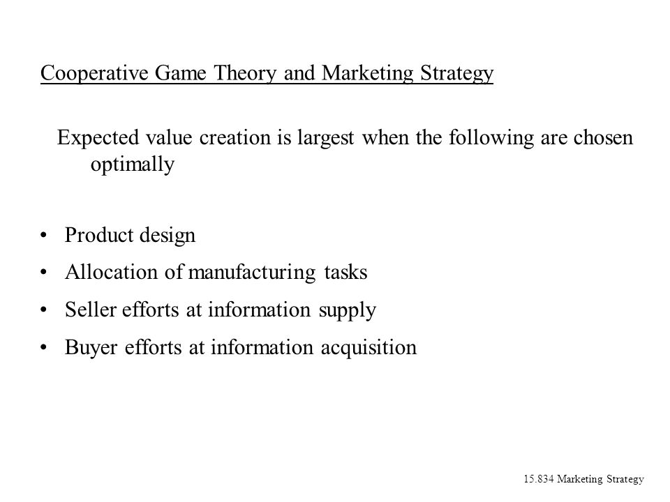 15.834 Marketing Strategy Cooperative Game Theory and Marketing Strategy Product design Allocation of manufacturing tasks Seller efforts at informatio