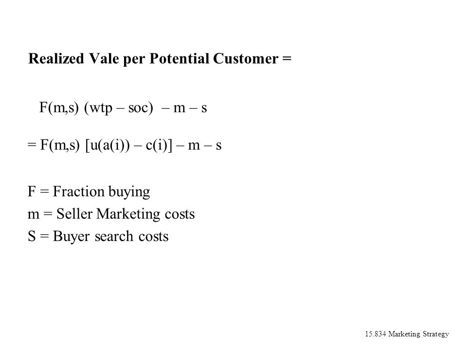 15.834 Marketing Strategy Realized Vale per Potential Customer = F(m,s) (wtp – soc) – m – s = F(m,s) [u(a(i)) – c(i)] – m – s F = Fraction buying m =