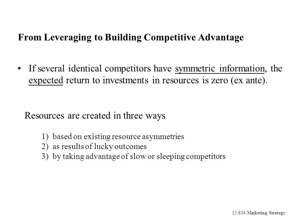 15.834 Marketing Strategy From Leveraging to Building Competitive Advantage If several identical competitors have symmetric information, the expected