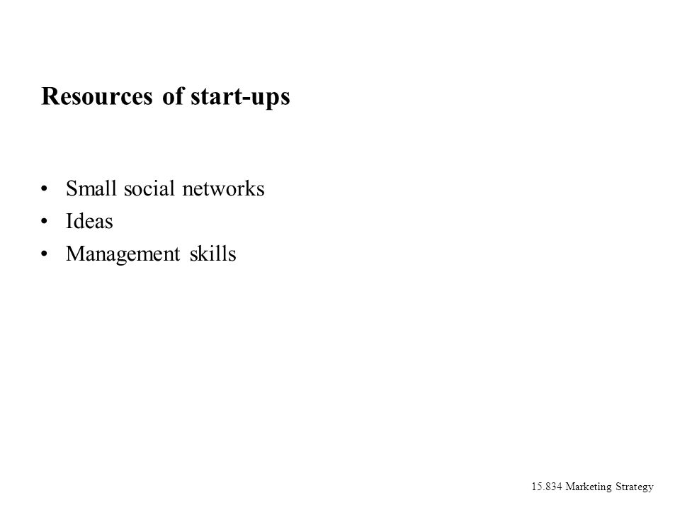 15.834 Marketing Strategy Resources of start-ups Small social networks Ideas Management skills