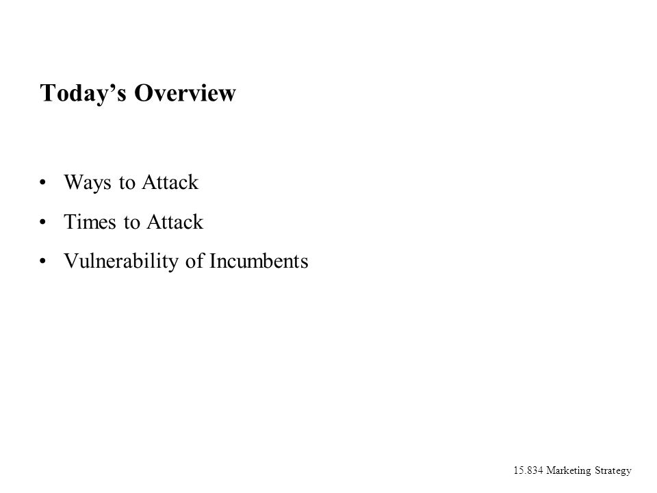 15.834 Marketing Strategy Todays Overview Ways to Attack Times to Attack Vulnerability of Incumbents