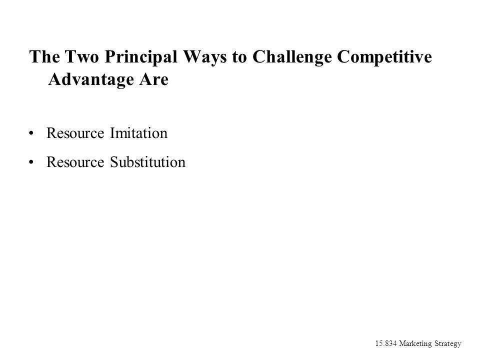 15.834 Marketing Strategy The Two Principal Ways to Challenge Competitive Advantage Are Resource Imitation Resource Substitution