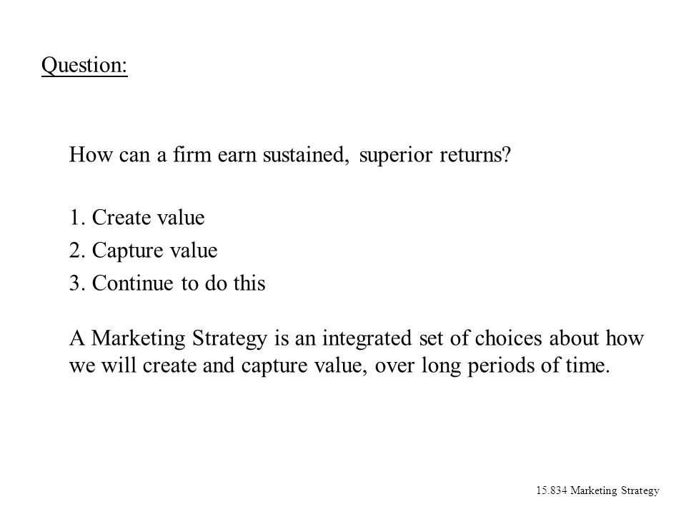 15.834 Marketing Strategy Question: How can a firm earn sustained, superior returns? 1. Create value 2. Capture value 3. Continue to do this A Marketi