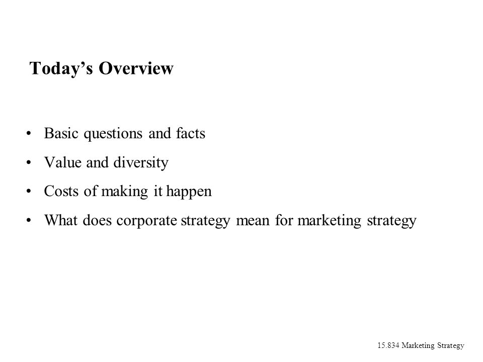 15.834 Marketing Strategy Todays Overview Basic questions and facts Value and diversity Costs of making it happen What does corporate strategy mean for marketing strategy