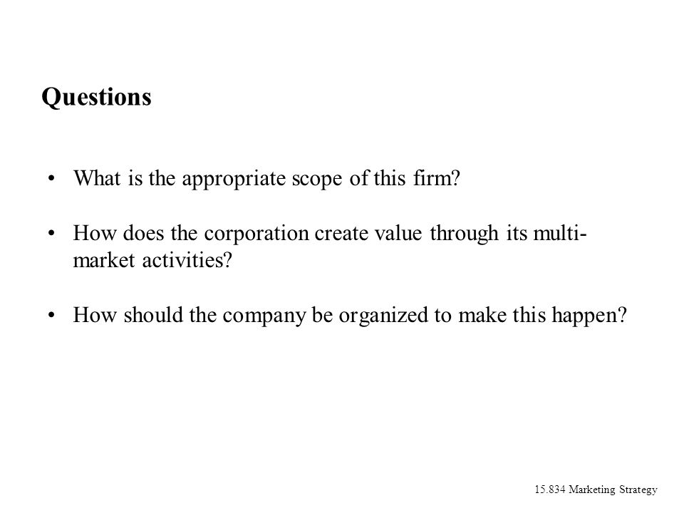 15.834 Marketing Strategy Questions What is the appropriate scope of this firm? How does the corporation create value through its multi- market activi