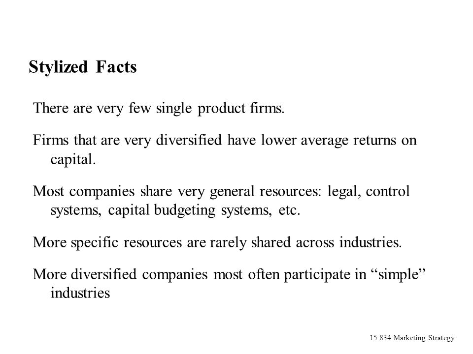 15.834 Marketing Strategy Stylized Facts There are very few single product firms. Firms that are very diversified have lower average returns on capita