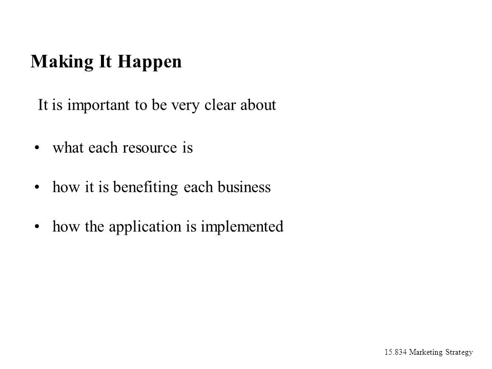 15.834 Marketing Strategy Making It Happen what each resource is how it is benefiting each business how the application is implemented It is important