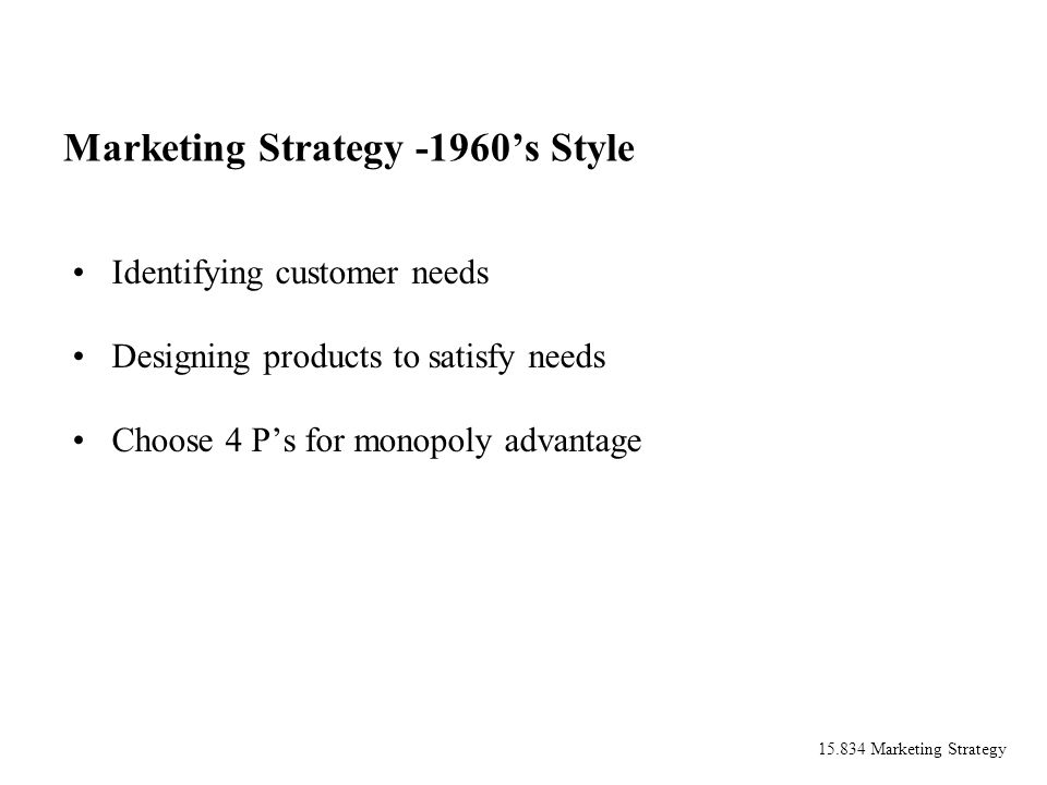 15.834 Marketing Strategy Marketing Strategy -1960s Style Identifying customer needs Designing products to satisfy needs Choose 4 Ps for monopoly adva