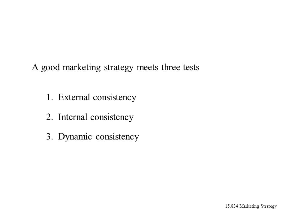 15.834 Marketing Strategy A good marketing strategy meets three tests 1.External consistency 2.Internal consistency 3.Dynamic consistency