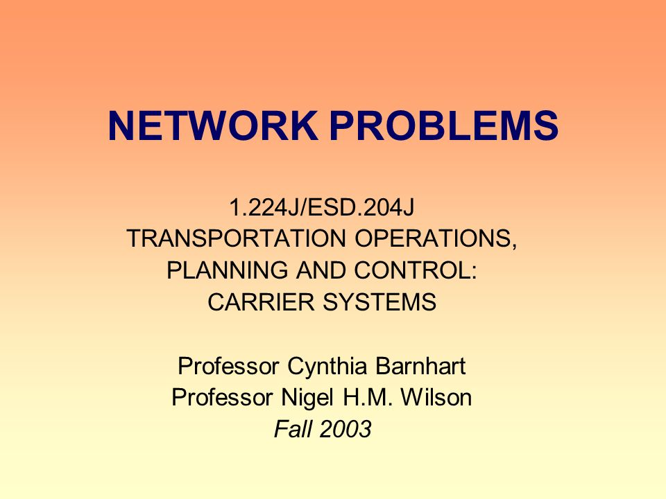 NETWORK PROBLEMS 1.224J/ESD.204J TRANSPORTATION OPERATIONS, PLANNING AND CONTROL: CARRIER SYSTEMS Professor Cynthia Barnhart Professor Nigel H.M.