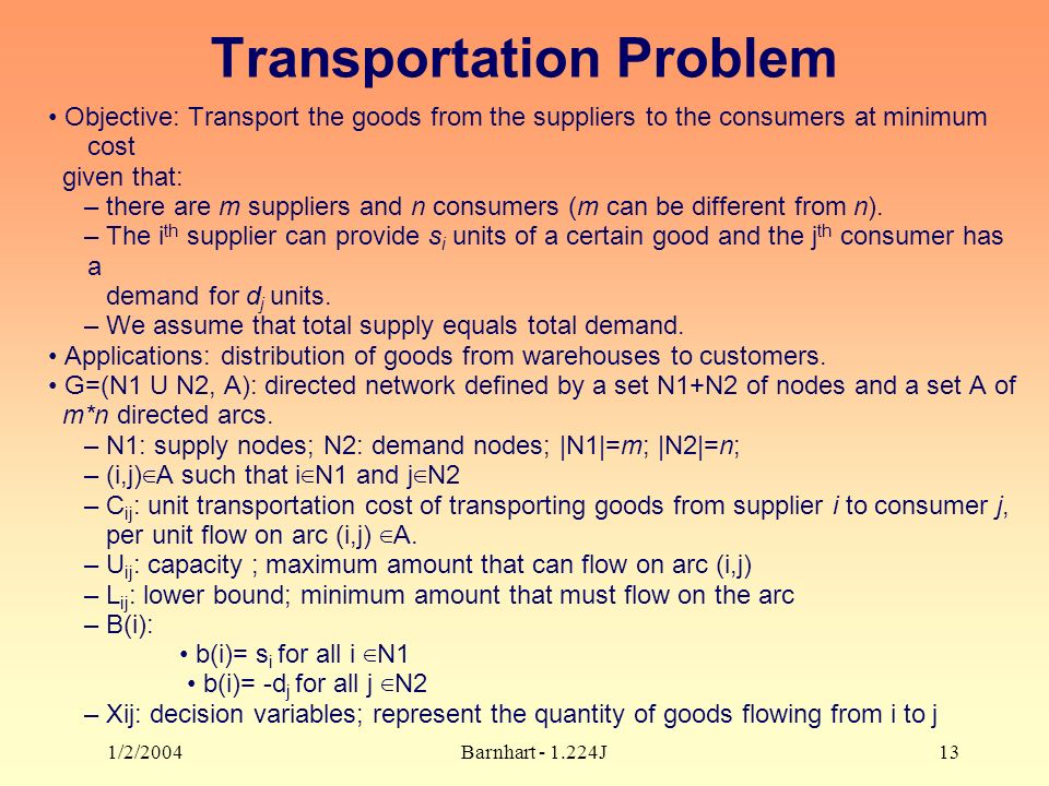 1/2/2004Barnhart J13 Transportation Problem Objective: Transport the goods from the suppliers to the consumers at minimum cost given that: – there are m suppliers and n consumers (m can be different from n).