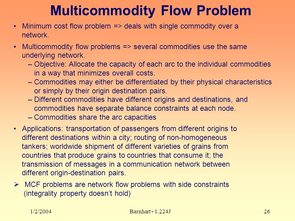 1/2/2004Barnhart J26 Multicommodity Flow Problem Minimum cost flow problem => deals with single commodity over a network.