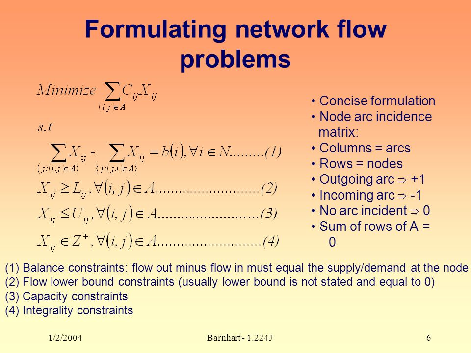 1/2/2004Barnhart J6 Formulating network flow problems Concise formulation Node arc incidence matrix: Columns = arcs Rows = nodes Outgoing arc +1 Incoming arc -1 No arc incident 0 Sum of rows of A = 0 (1) Balance constraints: flow out minus flow in must equal the supply/demand at the node (2) Flow lower bound constraints (usually lower bound is not stated and equal to 0) (3) Capacity constraints (4) Integrality constraints