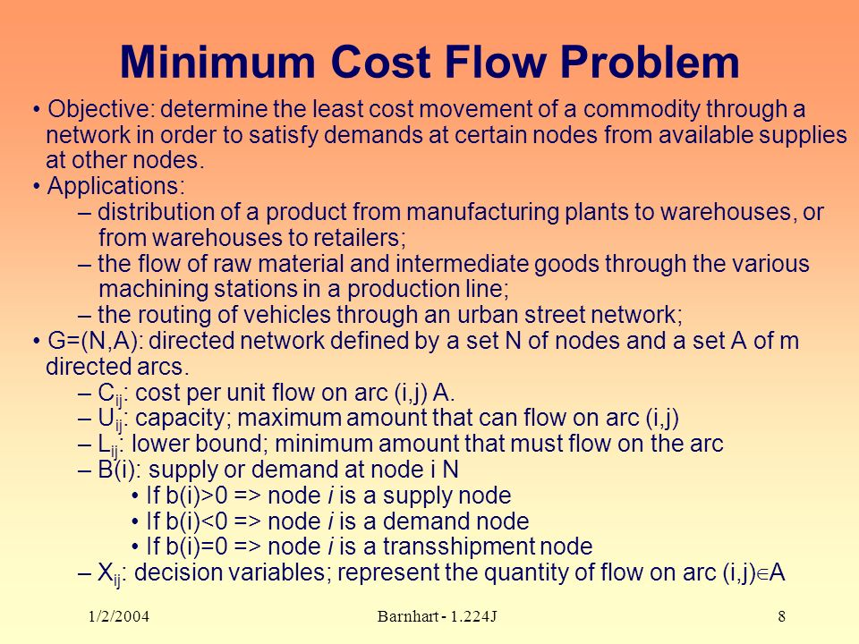 1/2/2004Barnhart J8 Minimum Cost Flow Problem Objective: determine the least cost movement of a commodity through a network in order to satisfy demands at certain nodes from available supplies at other nodes.