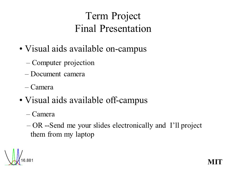 MIT Term Project Final Presentation Visual aids available on-campus – Computer projection – Document camera – Camera Visual aids available off-campus – Camera – OR --Send me your slides electronically and Ill project them from my laptop