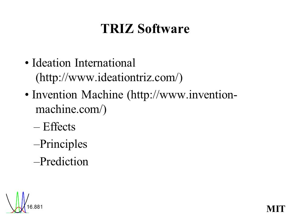MIT TRIZ Software Ideation International (http://www.ideationtriz.com/) Invention Machine (http://www.invention- machine.com/) – Effects –Principles –