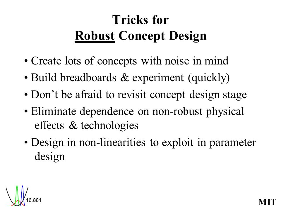 MIT Tricks for Robust Concept Design Create lots of concepts with noise in mind Build breadboards & experiment (quickly) Dont be afraid to revisit concept design stage Eliminate dependence on non-robust physical effects & technologies Design in non-linearities to exploit in parameter design