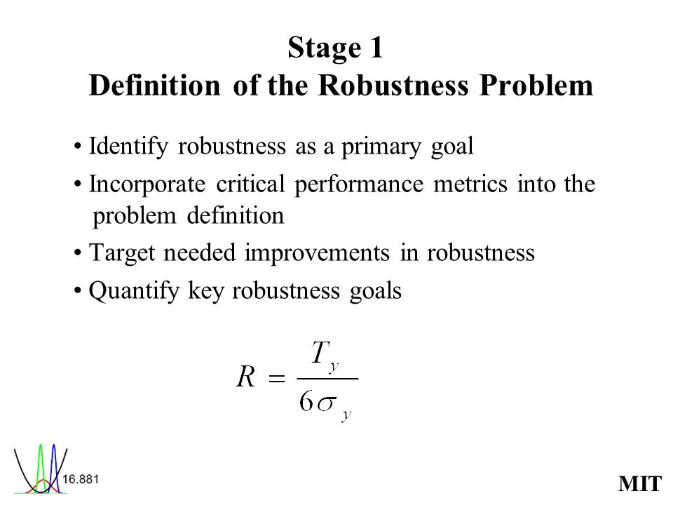 MIT Stage 1 Definition of the Robustness Problem Identify robustness as a primary goal Incorporate critical performance metrics into the problem definition Target needed improvements in robustness Quantify key robustness goals