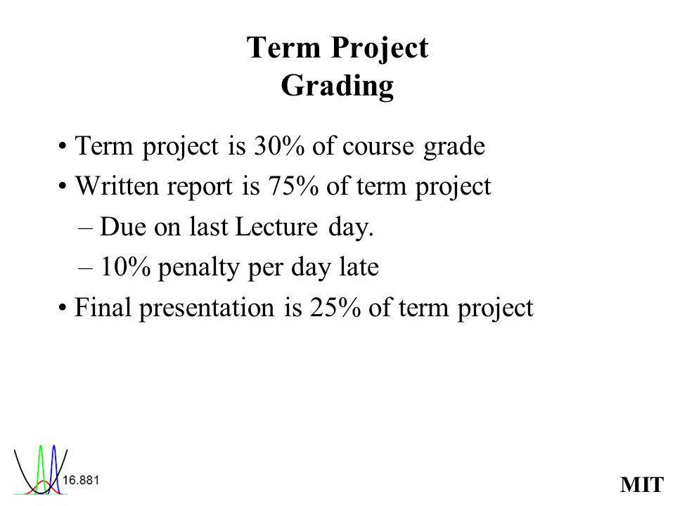 MIT Term Project Grading Term project is 30% of course grade Written report is 75% of term project – Due on last Lecture day. – 10% penalty per day la