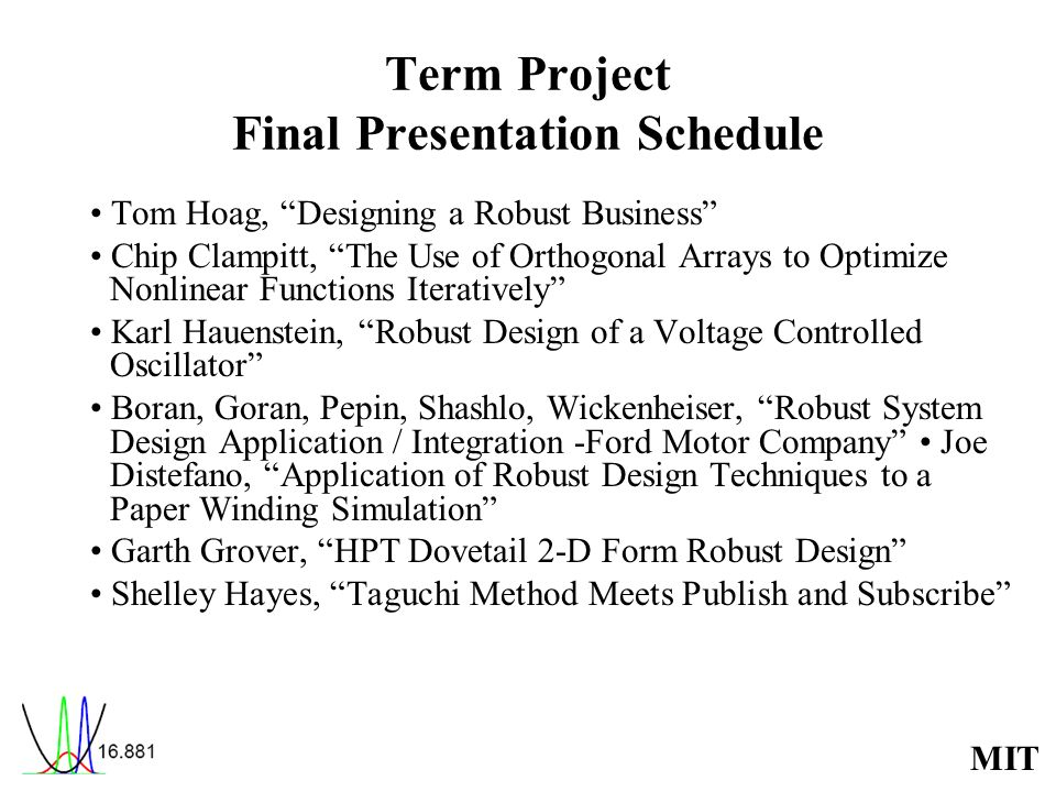 MIT Term Project Final Presentation Schedule Tom Hoag, Designing a Robust Business Chip Clampitt, The Use of Orthogonal Arrays to Optimize Nonlinear Functions Iteratively Karl Hauenstein, Robust Design of a Voltage Controlled Oscillator Boran, Goran, Pepin, Shashlo, Wickenheiser, Robust System Design Application / Integration -Ford Motor Company Joe Distefano, Application of Robust Design Techniques to a Paper Winding Simulation Garth Grover, HPT Dovetail 2-D Form Robust Design Shelley Hayes, Taguchi Method Meets Publish and Subscribe