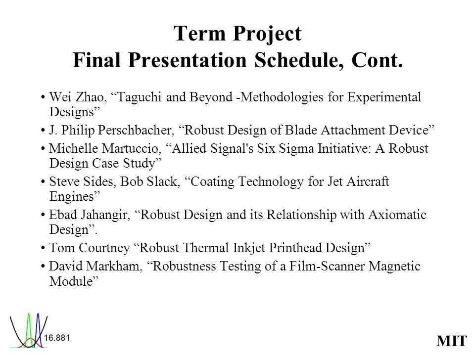 MIT Term Project Final Presentation Schedule, Cont. Wei Zhao, Taguchi and Beyond -Methodologies for Experimental Designs J. Philip Perschbacher, Robus