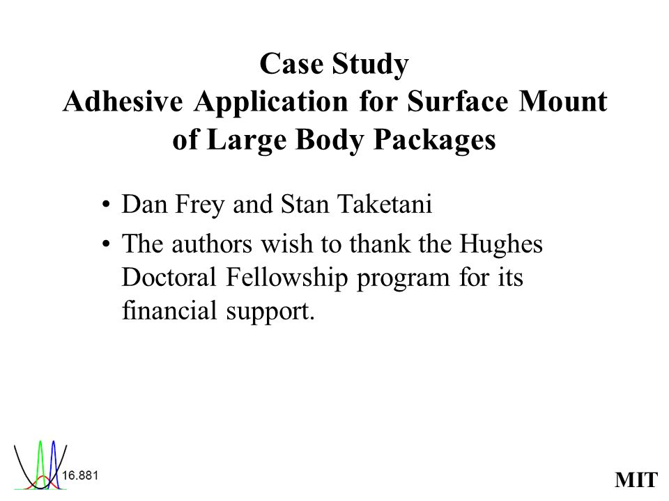 MIT Case Study Adhesive Application for Surface Mount of Large Body Packages Dan Frey and Stan Taketani The authors wish to thank the Hughes Doctoral