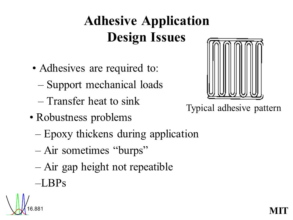 MIT Adhesive Application Design Issues Adhesives are required to: – Support mechanical loads – Transfer heat to sink Robustness problems – Epoxy thickens during application – Air sometimes burps – Air gap height not repeatible –LBPs Typical adhesive pattern